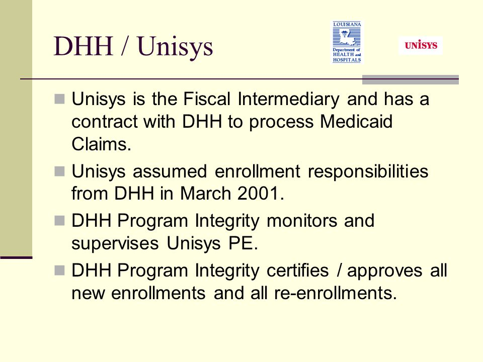 DHH / Unisys Unisys is the Fiscal Intermediary and has a contract with DHH to process Medicaid Claims.