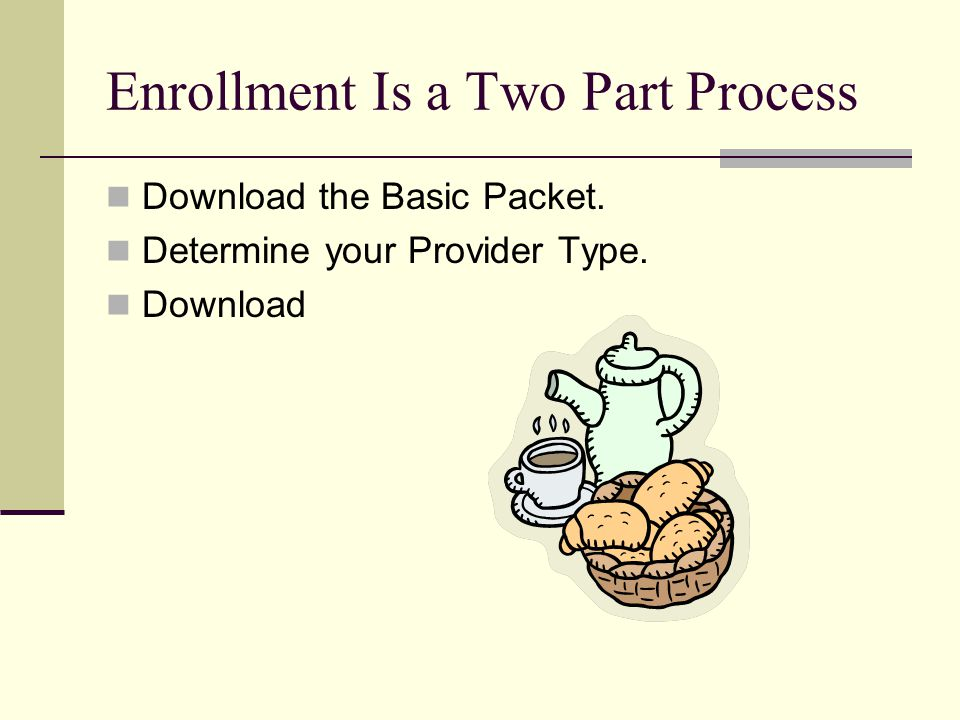 Enrollment Is a Two Part Process Download the Basic Packet. Determine your Provider Type. Download