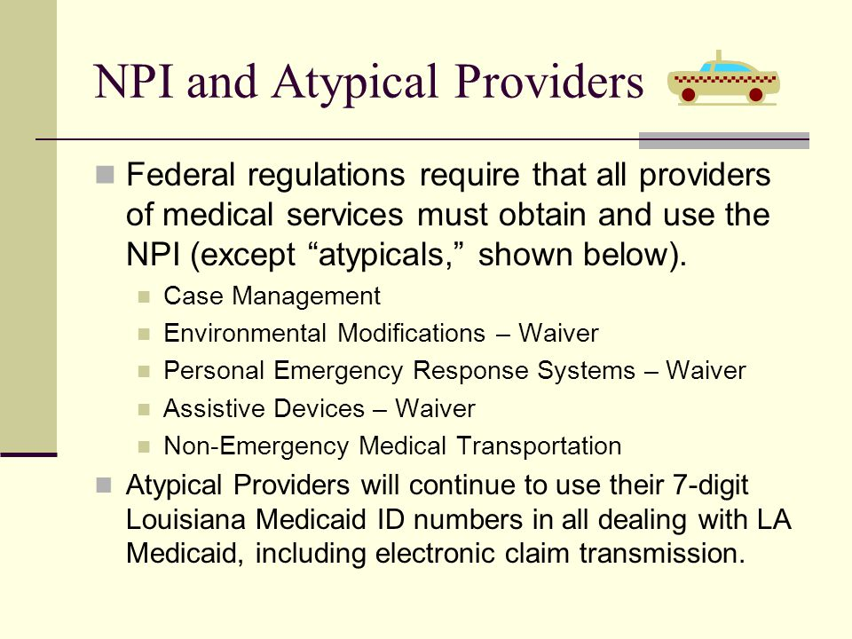NPI and Atypical Providers Federal regulations require that all providers of medical services must obtain and use the NPI (except atypicals, shown below).