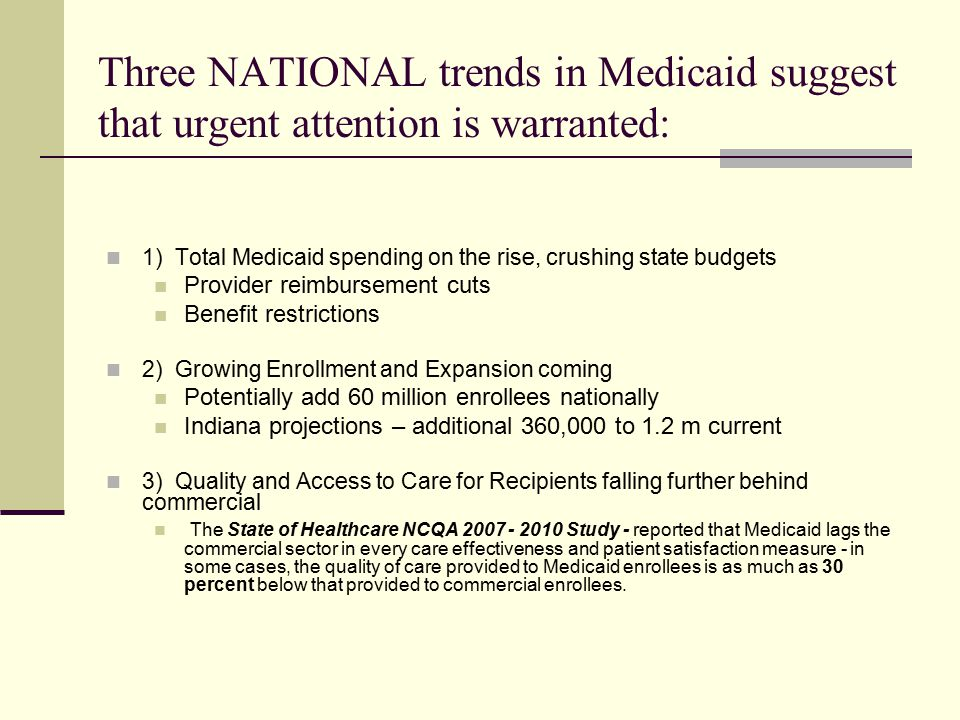 Three NATIONAL trends in Medicaid suggest that urgent attention is warranted: 1) Total Medicaid spending on the rise, crushing state budgets Provider reimbursement cuts Benefit restrictions 2) Growing Enrollment and Expansion coming Potentially add 60 million enrollees nationally Indiana projections – additional 360,000 to 1.2 m current 3) Quality and Access to Care for Recipients falling further behind commercial The State of Healthcare NCQA Study - reported that Medicaid lags the commercial sector in every care effectiveness and patient satisfaction measure - in some cases, the quality of care provided to Medicaid enrollees is as much as 30 percent below that provided to commercial enrollees.