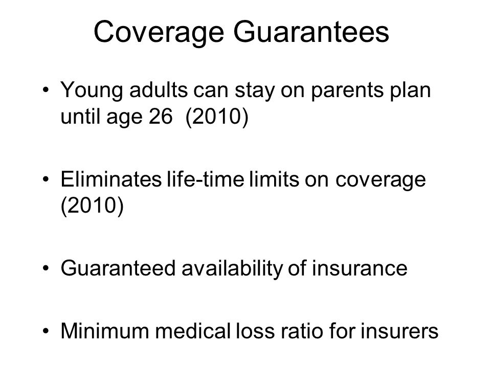 Coverage Guarantees Young adults can stay on parents plan until age 26 (2010) Eliminates life-time limits on coverage (2010) Guaranteed availability of insurance Minimum medical loss ratio for insurers