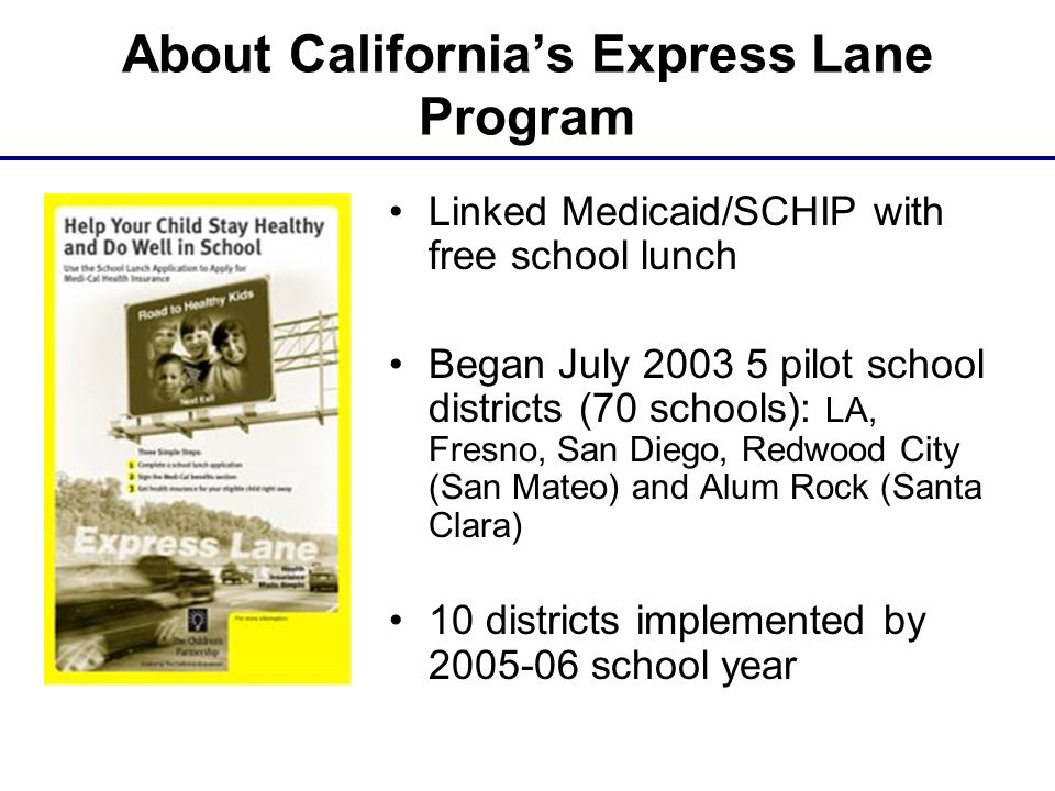 About California's Express Lane Program Linked Medicaid/SCHIP with free school lunch Began July 2003 5 pilot school districts (70 schools): LA, Fresno, San Diego, Redwood City (San Mateo) and Alum Rock (Santa Clara) 10 districts implemented by 2005-06 school year
