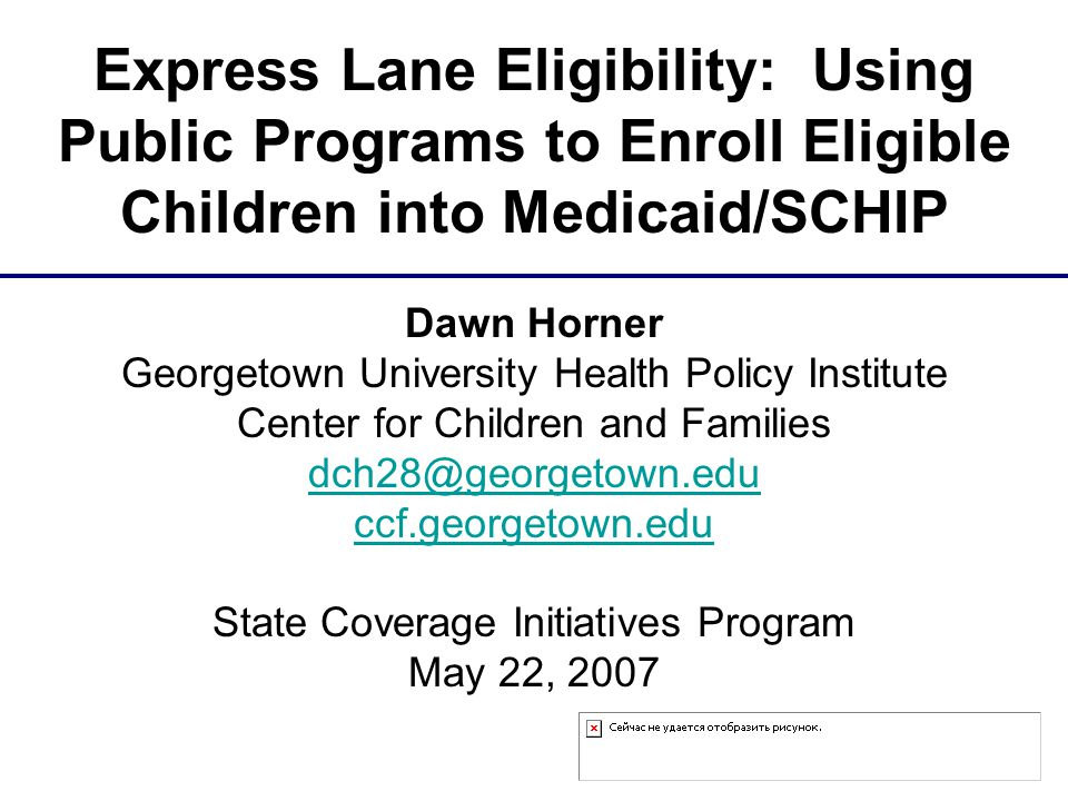 Dawn Horner Georgetown University Health Policy Institute Center for Children and Families dch28@georgetown.edu ccf.georgetown.edu State Coverage Initiatives Program May 22, 2007 Express Lane Eligibility: Using Public Programs to Enroll Eligible Children into Medicaid/SCHIP