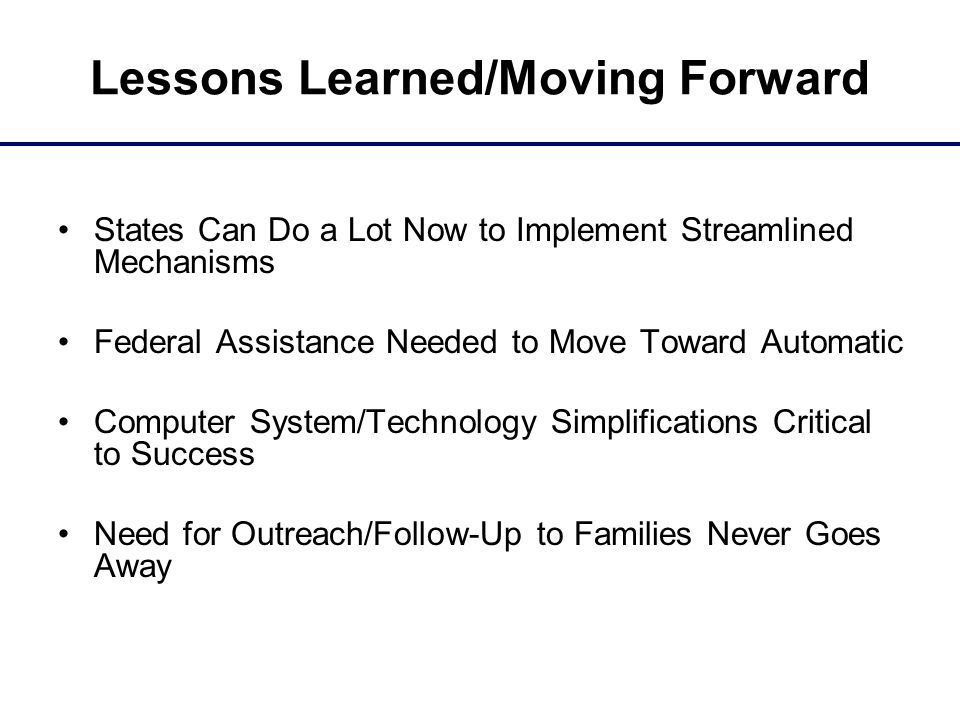 Lessons Learned/Moving Forward States Can Do a Lot Now to Implement Streamlined Mechanisms Federal Assistance Needed to Move Toward Automatic Computer System/Technology Simplifications Critical to Success Need for Outreach/Follow-Up to Families Never Goes Away