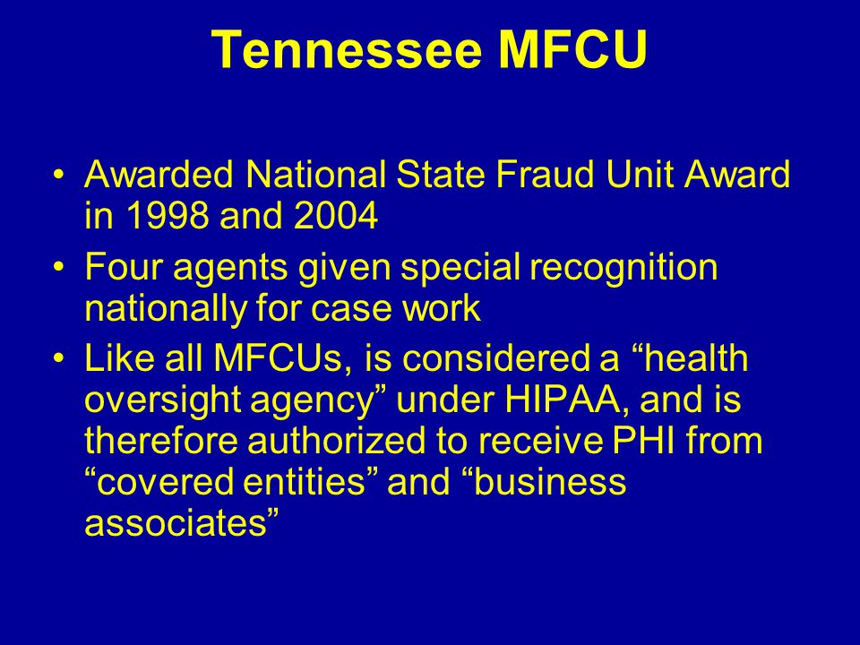 Tennessee MFCU Awarded National State Fraud Unit Award in 1998 and 2004 Four agents given special recognition nationally for case work Like all MFCUs, is considered a health oversight agency under HIPAA, and is therefore authorized to receive PHI from covered entities and business associates