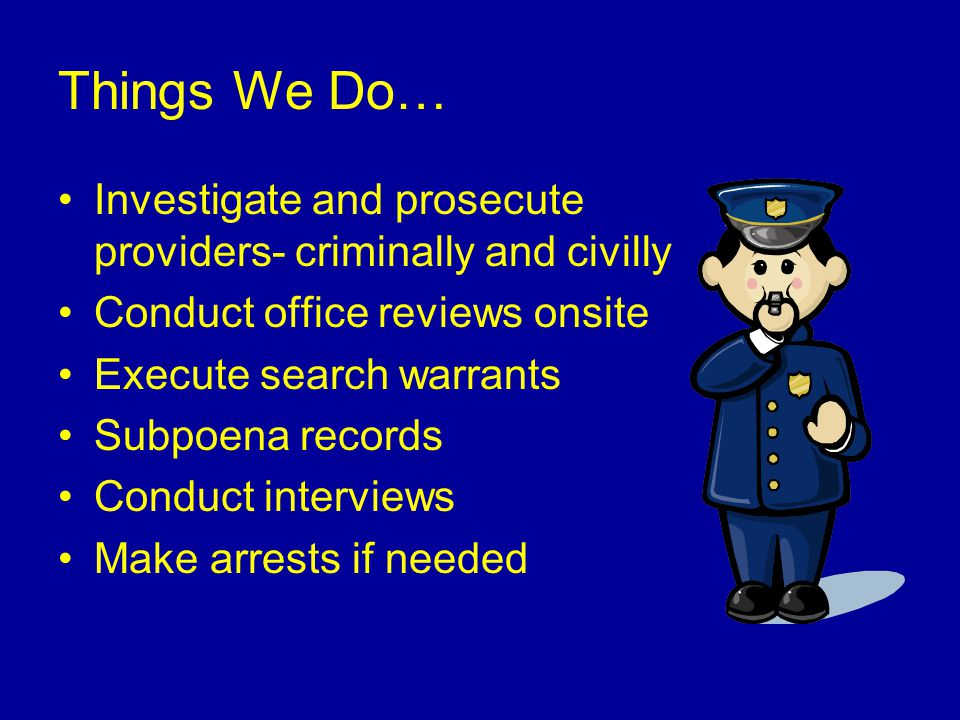 Things We Do… Investigate and prosecute providers- criminally and civilly Conduct office reviews onsite Execute search warrants Subpoena records Conduct interviews Make arrests if needed