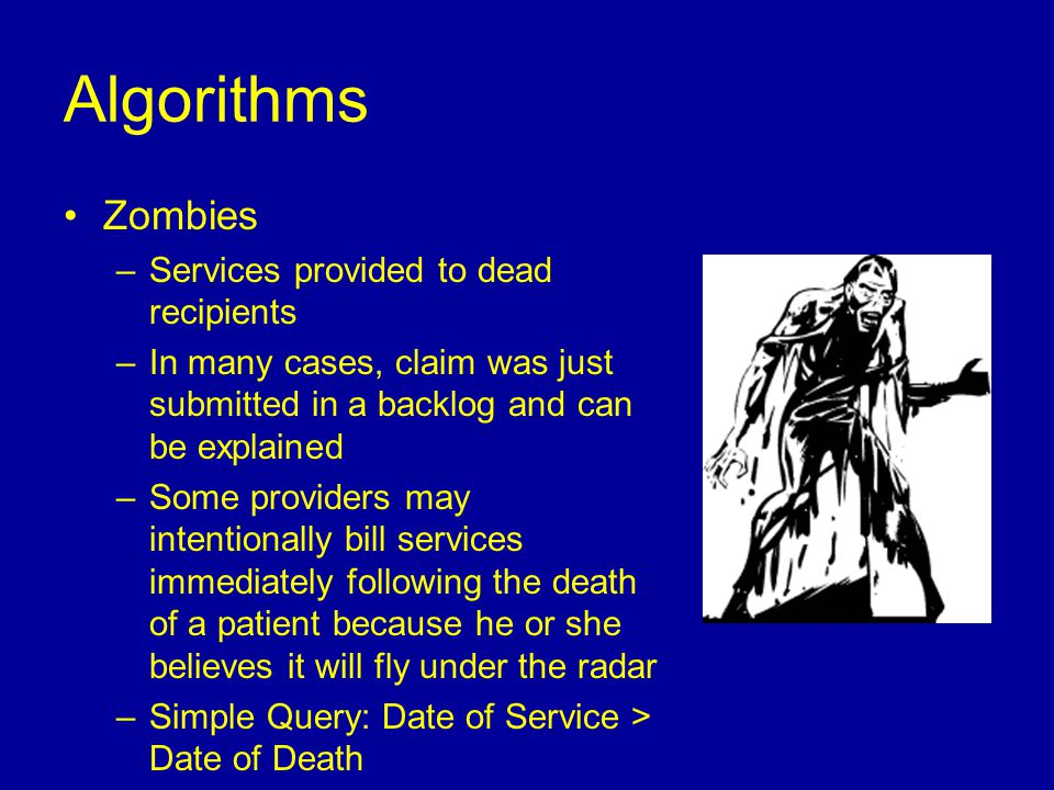 Zombies –Services provided to dead recipients –In many cases, claim was just submitted in a backlog and can be explained –Some providers may intentionally bill services immediately following the death of a patient because he or she believes it will fly under the radar –Simple Query: Date of Service > Date of Death Algorithms