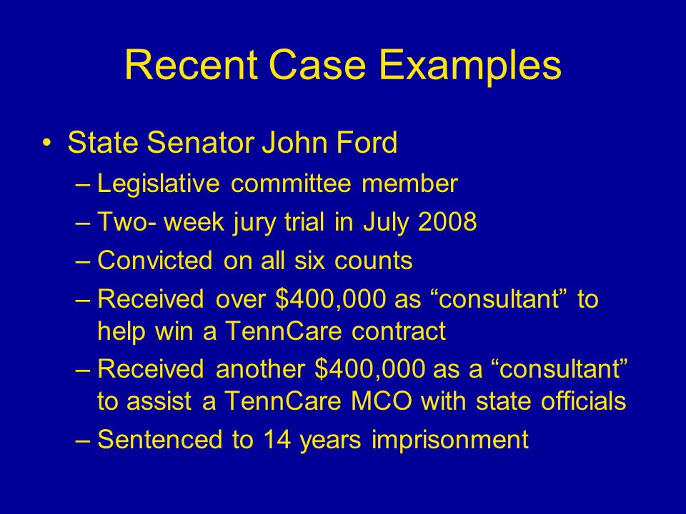 Recent Case Examples State Senator John Ford –Legislative committee member –Two- week jury trial in July 2008 –Convicted on all six counts –Received over $400,000 as consultant to help win a TennCare contract –Received another $400,000 as a consultant to assist a TennCare MCO with state officials –Sentenced to 14 years imprisonment