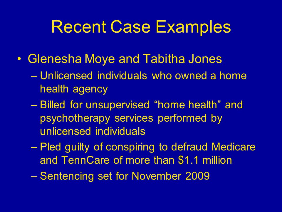Recent Case Examples Glenesha Moye and Tabitha Jones –Unlicensed individuals who owned a home health agency –Billed for unsupervised home health and psychotherapy services performed by unlicensed individuals –Pled guilty of conspiring to defraud Medicare and TennCare of more than $1.1 million –Sentencing set for November 2009