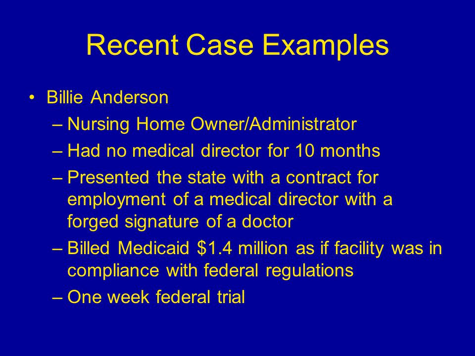 Recent Case Examples Billie Anderson –Nursing Home Owner/Administrator –Had no medical director for 10 months –Presented the state with a contract for employment of a medical director with a forged signature of a doctor –Billed Medicaid $1.4 million as if facility was in compliance with federal regulations –One week federal trial