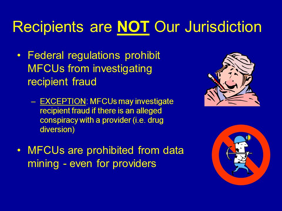Recipients are NOT Our Jurisdiction Federal regulations prohibit MFCUs from investigating recipient fraud –EXCEPTION: MFCUs may investigate recipient fraud if there is an alleged conspiracy with a provider (i.e.
