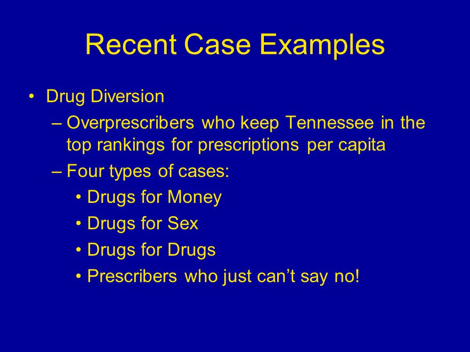 Recent Case Examples Drug Diversion –Overprescribers who keep Tennessee in the top rankings for prescriptions per capita –Four types of cases: Drugs for Money Drugs for Sex Drugs for Drugs Prescribers who just can't say no!