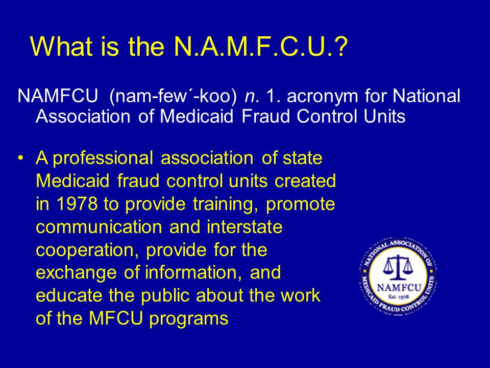 National Association of Medicaid Fraud Control Units MFCUs are in 49 states and the District of Columbia (North Dakota is the only state without one) 42 MFCUs are located within the offices of the State Attorney General All MFCUs are required to be a single, identifiable entity of state government, separate and distinct from the Medicaid agency All MFCUs are 75% federally funded Global case recovery since 1994 is more than $3 Billion