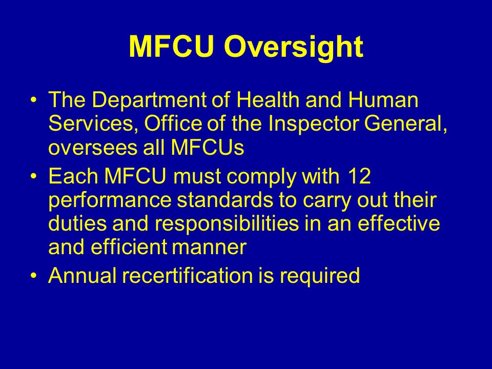MFCU Oversight The Department of Health and Human Services, Office of the Inspector General, oversees all MFCUs Each MFCU must comply with 12 performance standards to carry out their duties and responsibilities in an effective and efficient manner Annual recertification is required