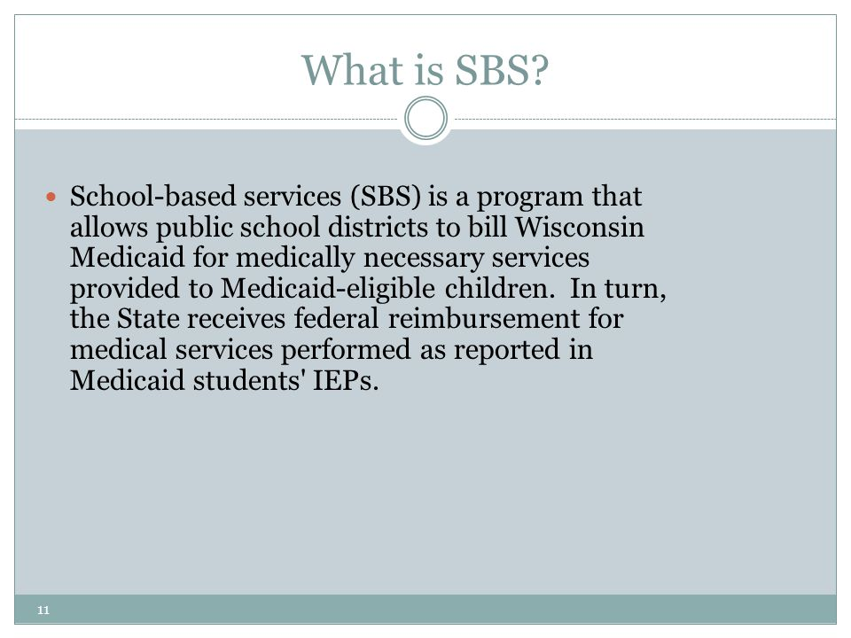 11 What is SBS? School-based services (SBS) is a program that allows public school districts to bill Wisconsin Medicaid for medically necessary servic