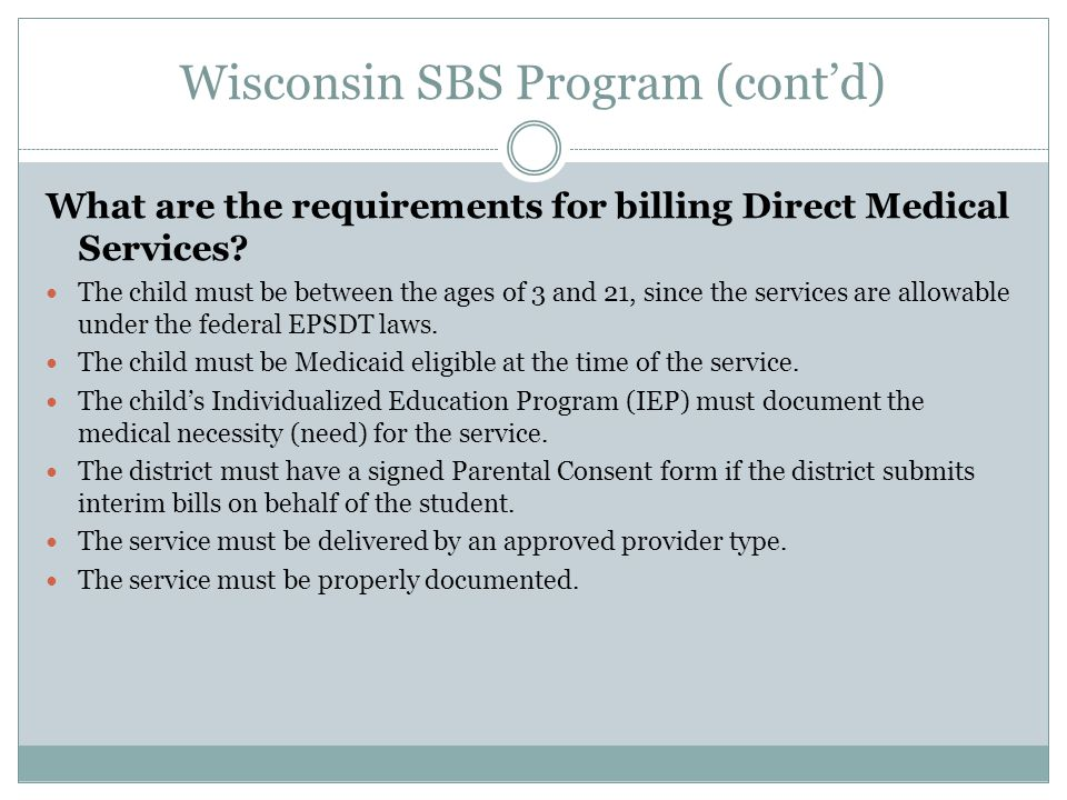 Wisconsin SBS Program (cont'd) What are the requirements for billing Direct Medical Services? The child must be between the ages of 3 and 21, since th