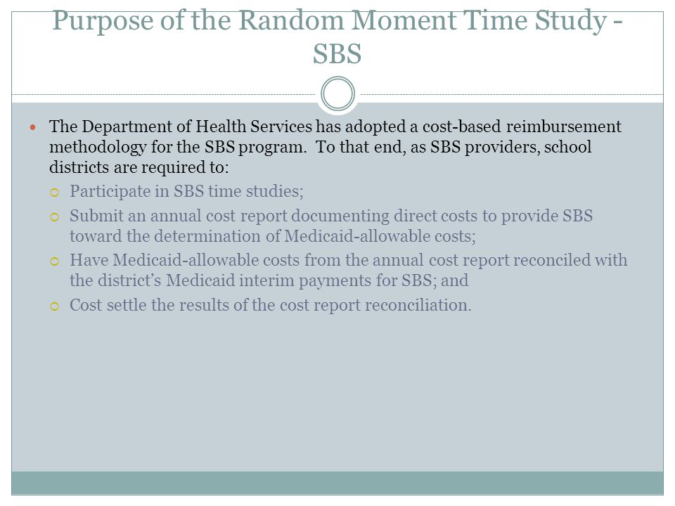 Purpose of the Random Moment Time Study - SBS The Department of Health Services has adopted a cost-based reimbursement methodology for the SBS program