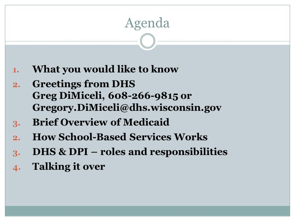 Agenda 1. What you would like to know 2. Greetings from DHS Greg DiMiceli, 608-266-9815 or Gregory.DiMiceli@dhs.wisconsin.gov 3. Brief Overview of Med