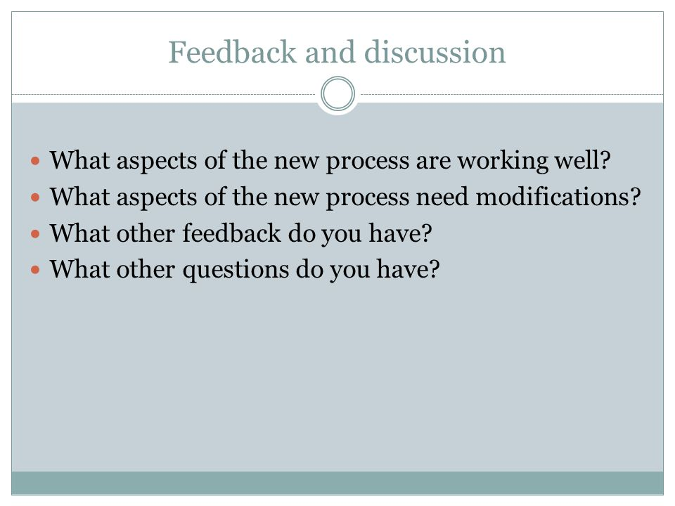What aspects of the new process are working well? What aspects of the new process need modifications? What other feedback do you have? What other ques