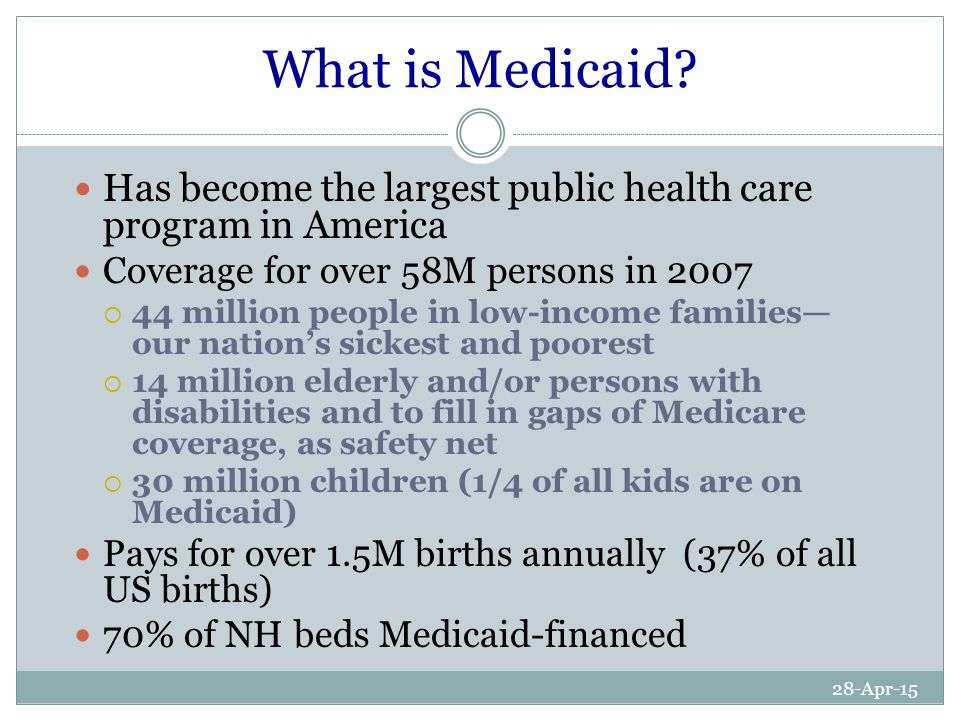 28-Apr-15 What is Medicaid? Has become the largest public health care program in America Coverage for over 58M persons in 2007  44 million people in