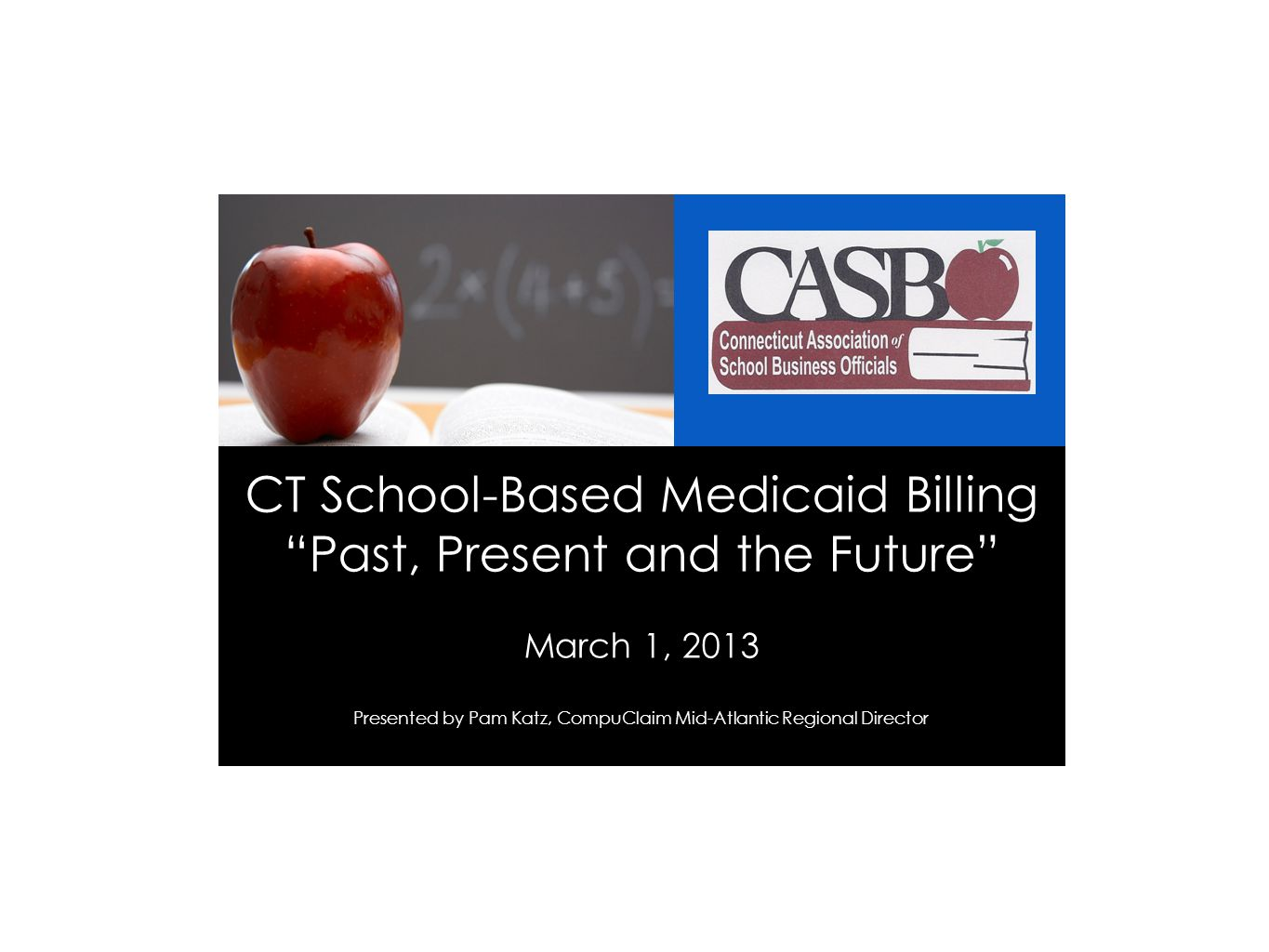"CT School-Based Medicaid Billing ""Past, Present and the Future"" March 1, 2013 Presented by Pam Katz, CompuClaim Mid-Atlantic Regional Director"