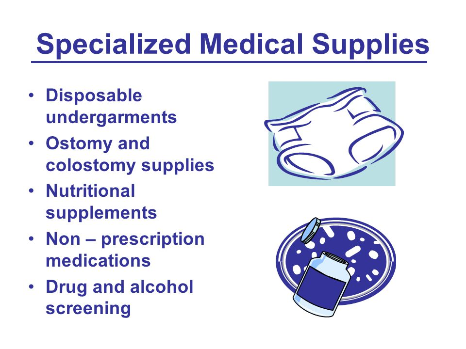 Specialized Medical Supplies Disposable undergarments Ostomy and colostomy supplies Nutritional supplements Non – prescription medications Drug and alcohol screening