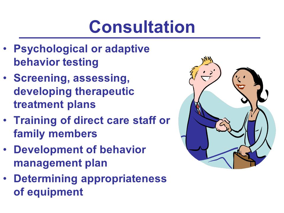 Consultation Psychological or adaptive behavior testing Screening, assessing, developing therapeutic treatment plans Training of direct care staff or