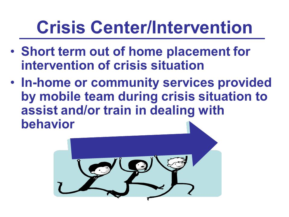 Crisis Center/Intervention Short term out of home placement for intervention of crisis situation In-home or community services provided by mobile team during crisis situation to assist and/or train in dealing with behavior