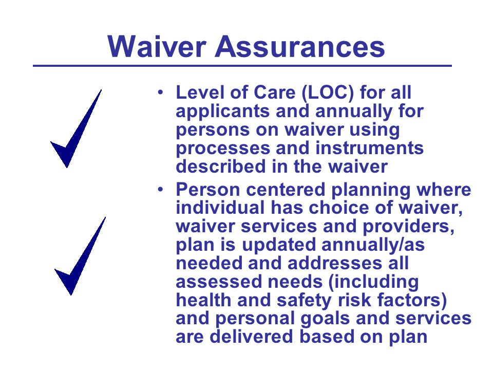 Waiver Assurances Level of Care (LOC) for all applicants and annually for persons on waiver using processes and instruments described in the waiver Pe