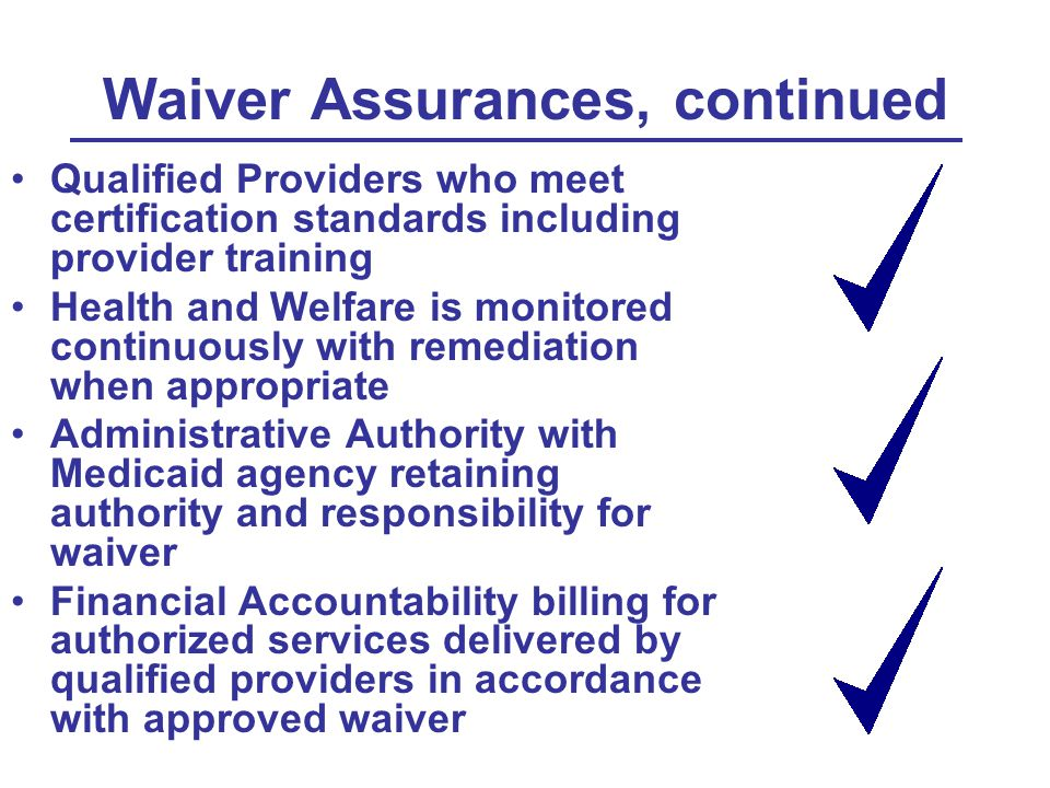 Waiver Assurances, continued Qualified Providers who meet certification standards including provider training Health and Welfare is monitored continuously with remediation when appropriate Administrative Authority with Medicaid agency retaining authority and responsibility for waiver Financial Accountability billing for authorized services delivered by qualified providers in accordance with approved waiver