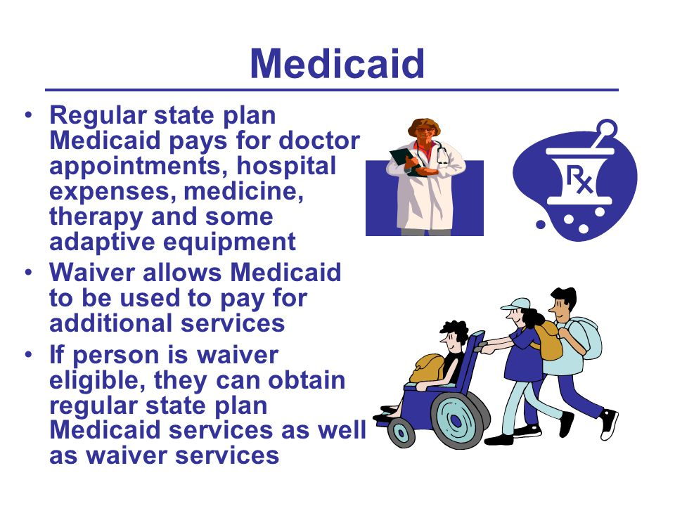 Medicaid Regular state plan Medicaid pays for doctor appointments, hospital expenses, medicine, therapy and some adaptive equipment Waiver allows Medicaid to be used to pay for additional services If person is waiver eligible, they can obtain regular state plan Medicaid services as well as waiver services