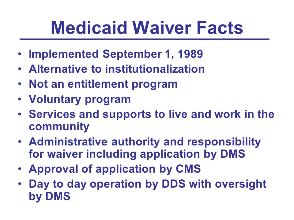 Medicaid Waiver Facts Implemented September 1, 1989 Alternative to institutionalization Not an entitlement program Voluntary program Services and supports to live and work in the community Administrative authority and responsibility for waiver including application by DMS Approval of application by CMS Day to day operation by DDS with oversight by DMS
