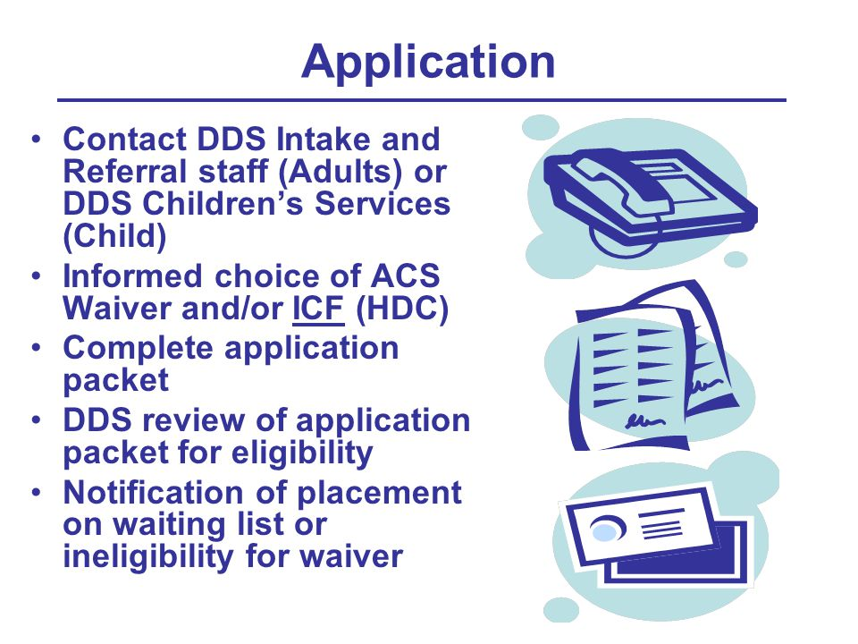 Application Contact DDS Intake and Referral staff (Adults) or DDS Children's Services (Child) Informed choice of ACS Waiver and/or ICF (HDC) Complete application packet DDS review of application packet for eligibility Notification of placement on waiting list or ineligibility for waiver