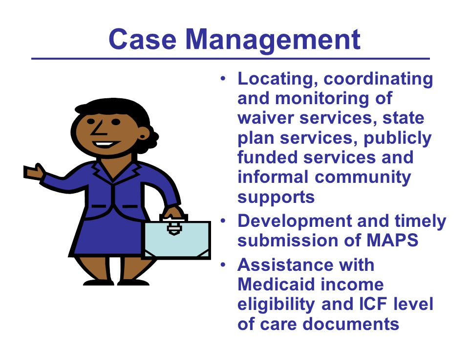 Case Management Locating, coordinating and monitoring of waiver services, state plan services, publicly funded services and informal community supports Development and timely submission of MAPS Assistance with Medicaid income eligibility and ICF level of care documents