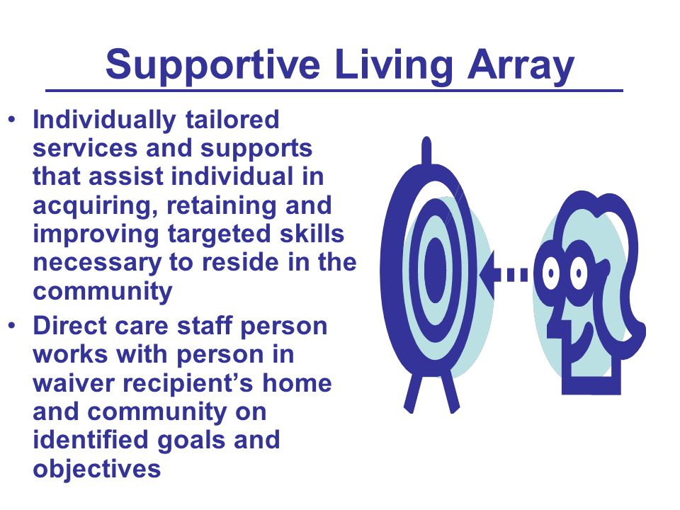 Supportive Living Array Individually tailored services and supports that assist individual in acquiring, retaining and improving targeted skills neces
