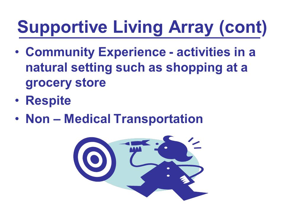 Supportive Living Array (cont) Community Experience - activities in a natural setting such as shopping at a grocery store Respite Non – Medical Transportation