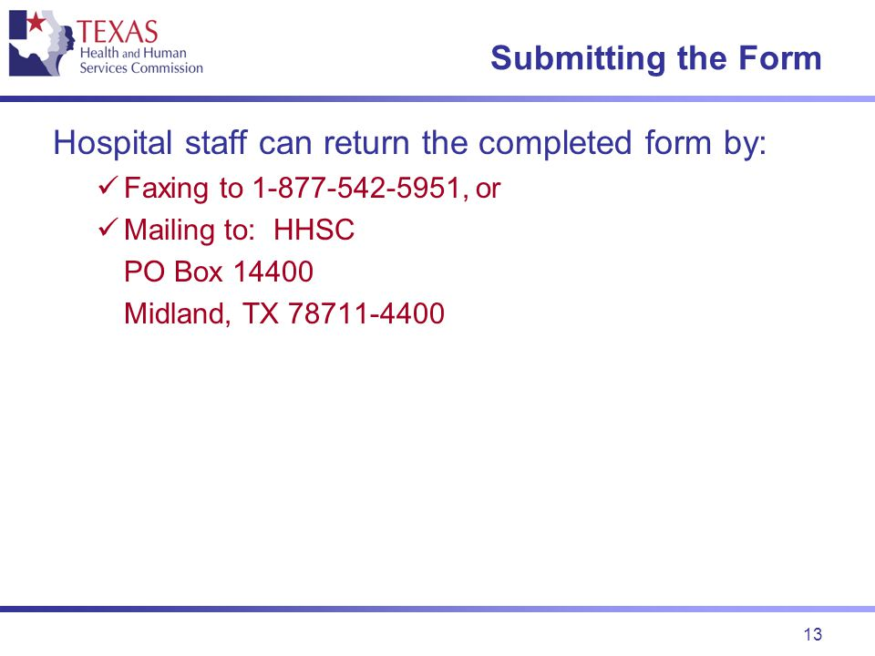 13 Submitting the Form Hospital staff can return the completed form by: Faxing to 1-877-542-5951, or Mailing to: HHSC PO Box 14400 Midland, TX 78711-4400