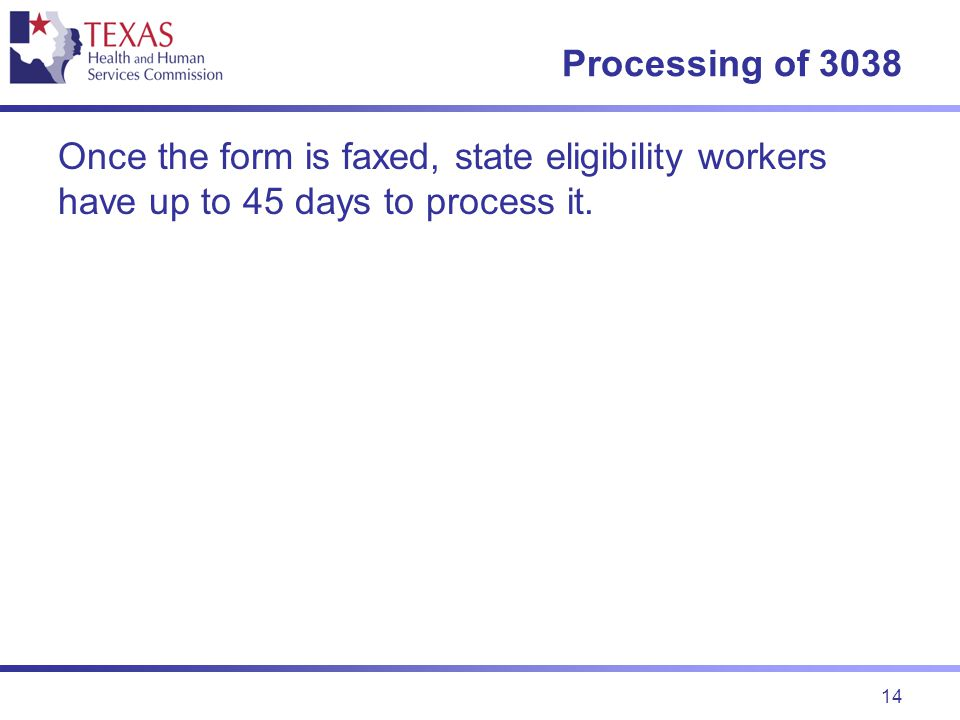 14 Processing of 3038 Once the form is faxed, state eligibility workers have up to 45 days to process it.