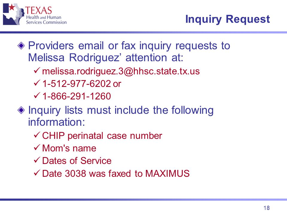 18 Inquiry Request Providers email or fax inquiry requests to Melissa Rodriguez' attention at: melissa.rodriguez.3@hhsc.state.tx.us 1-512-977-6202 or 1-866-291-1260 Inquiry lists must include the following information: CHIP perinatal case number Mom s name Dates of Service Date 3038 was faxed to MAXIMUS