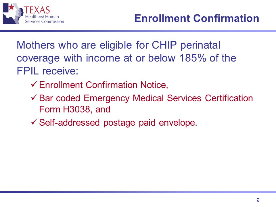 9 Enrollment Confirmation Mothers who are eligible for CHIP perinatal coverage with income at or below 185% of the FPIL receive: Enrollment Confirmation Notice, Bar coded Emergency Medical Services Certification Form H3038, and Self-addressed postage paid envelope.