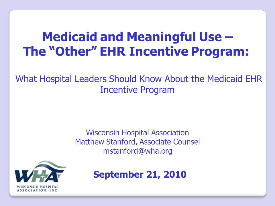 Medicaid and Meaningful Use – The Other EHR Incentive Program: What Hospital Leaders Should Know About the Medicaid EHR Incentive Program Wisconsin Hospital Association Matthew Stanford, Associate Counsel mstanford@wha.org September 21, 2010 1