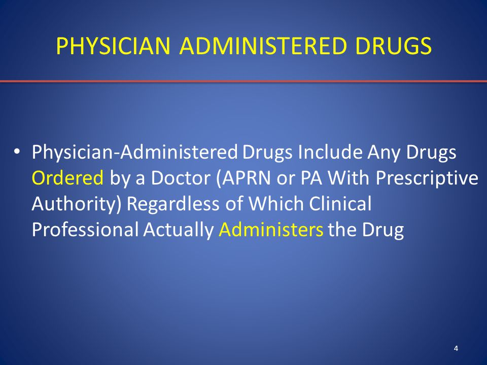 4 PHYSICIAN ADMINISTERED DRUGS Physician-Administered Drugs Include Any Drugs Ordered by a Doctor (APRN or PA With Prescriptive Authority) Regardless