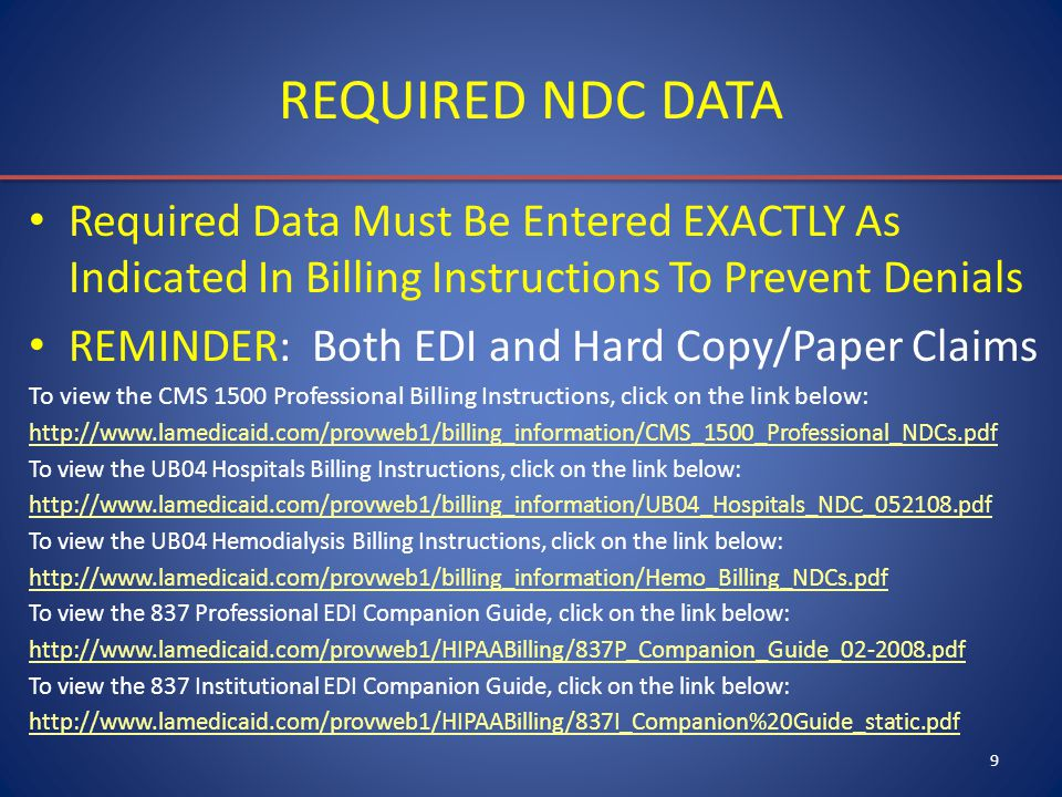 9 REQUIRED NDC DATA Required Data Must Be Entered EXACTLY As Indicated In Billing Instructions To Prevent Denials REMINDER: Both EDI and Hard Copy/Pap