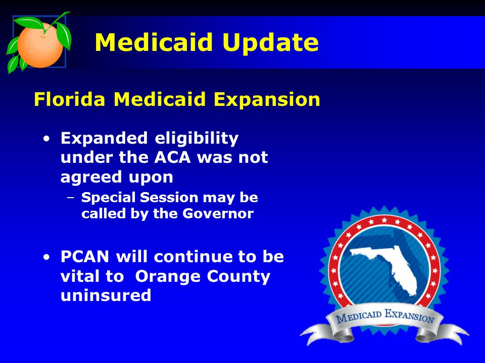 Expanded eligibility under the ACA was not agreed upon –Special Session may be called by the Governor PCAN will continue to be vital to Orange County uninsured Medicaid Update Florida Medicaid Expansion