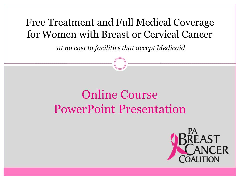 Free Treatment and Full Medical Coverage for Women with Breast or Cervical Cancer at no cost to facilities that accept Medicaid Online Course PowerPoint Presentation