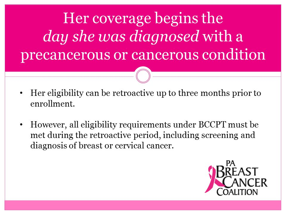 Her coverage begins the day she was diagnosed with a precancerous or cancerous condition Her eligibility can be retroactive up to three months prior to enrollment.