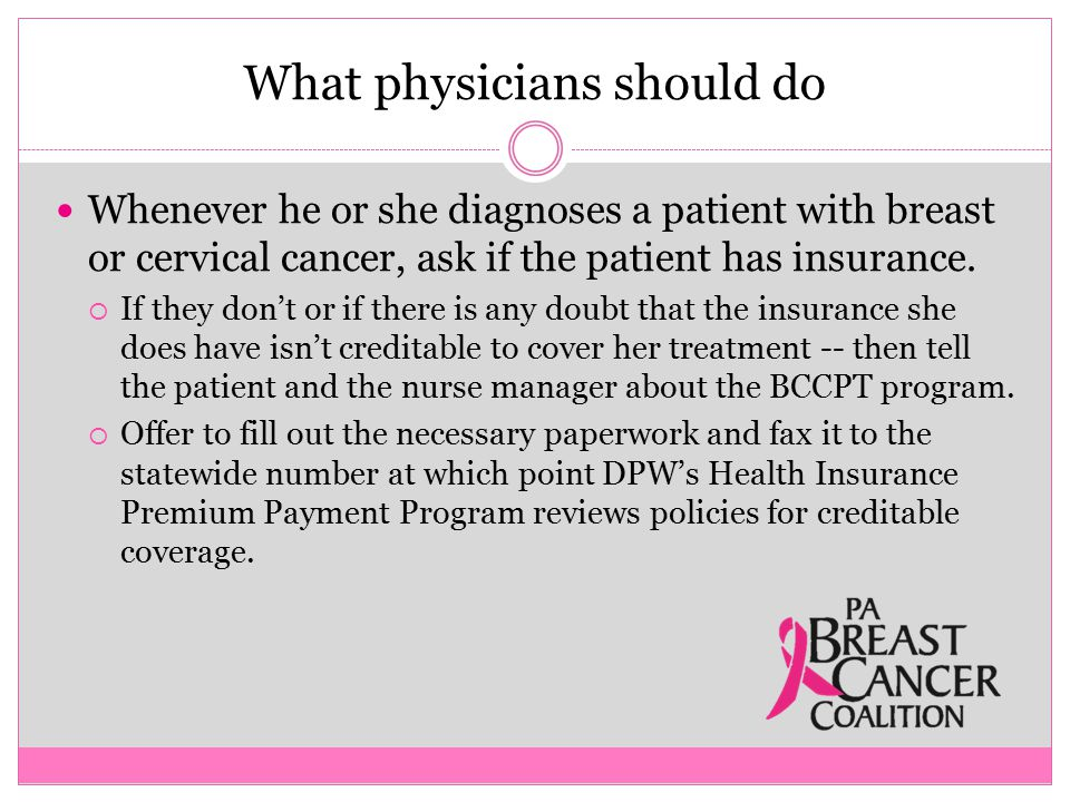 What physicians should do Whenever he or she diagnoses a patient with breast or cervical cancer, ask if the patient has insurance.