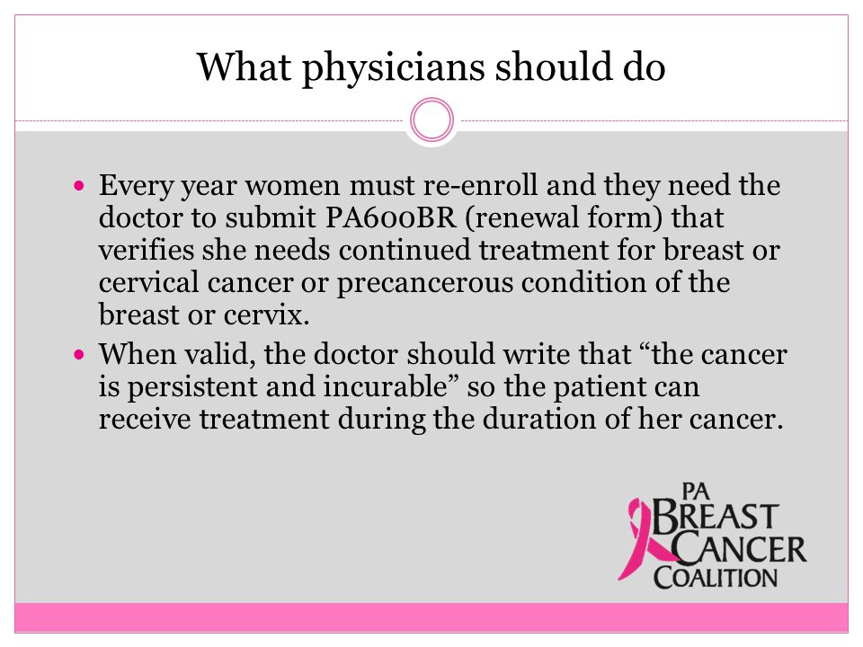 What physicians should do Every year women must re-enroll and they need the doctor to submit PA600BR (renewal form) that verifies she needs continued treatment for breast or cervical cancer or precancerous condition of the breast or cervix.