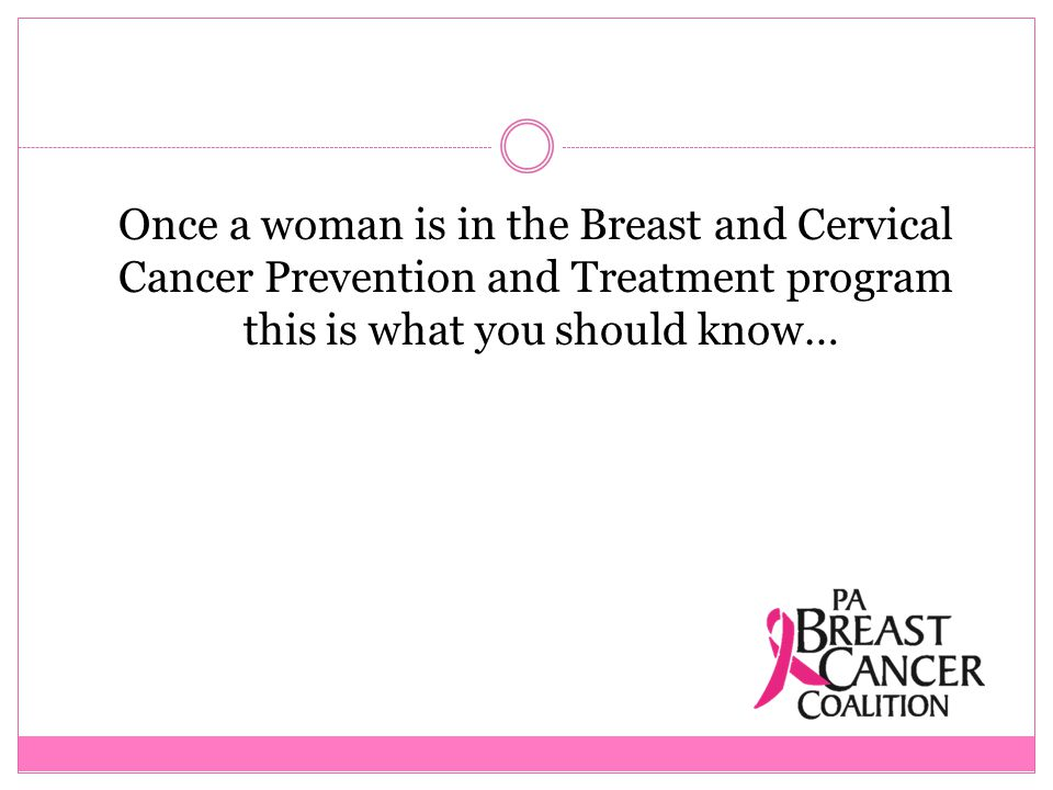 Once a woman is in the Breast and Cervical Cancer Prevention and Treatment program this is what you should know…