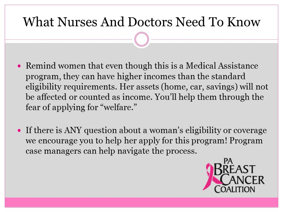 What Nurses And Doctors Need To Know Remind women that even though this is a Medical Assistance program, they can have higher incomes than the standard eligibility requirements.